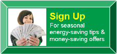 Sign up for seasonal energy-saving tips & money-saving offers.