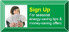 Sign up for seasonal energy-saving tips & money-saving offers.
