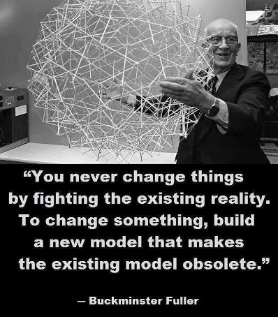 You never change things by fighting the existing reality. To change something, build a new model that makes the existing model obsolete. Quote from Buckminster Fuller